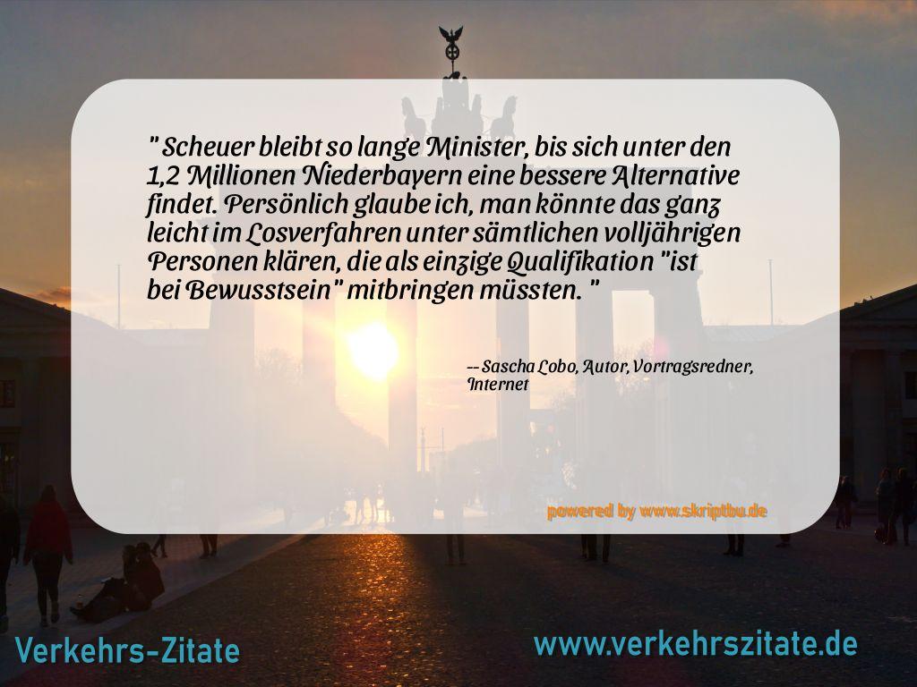 Scheuer bleibt so lange Minister, bis sich unter den 1,2 Millionen Niederbayern eine bessere Alternative findet. Persönlich glaube ich, man könnte das ganz leicht im Losverfahren unter sämtlichen volljährigen Personen klären, die als einzige Qualifikation