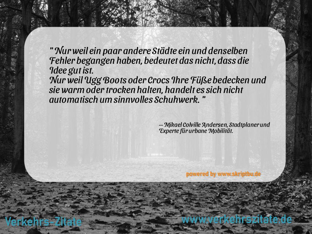 Nur weil ein paar andere Städte ein und denselben Fehler begangen haben, bedeutet das nicht, dass die Idee gut ist. Mur weil Ugg Boots oder Crocs Ihre Füße bedecken und sie warm oder trocken halten, handelt es sich automatisch um sinnvolles Schuhwerk., Mikael Colville Andersen, Stadtplaner und Experte für urbane Mobilität.