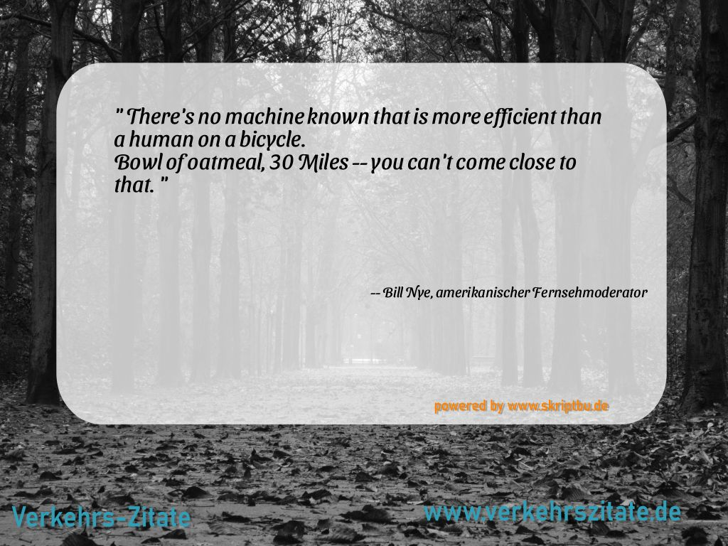 There's no machine known that is more efficient than a human on a bicycle. Bowl of oatmeal, 30 Miles -- you can't come close to that., Bill Nye, amerikanischer Fernsehmoderator