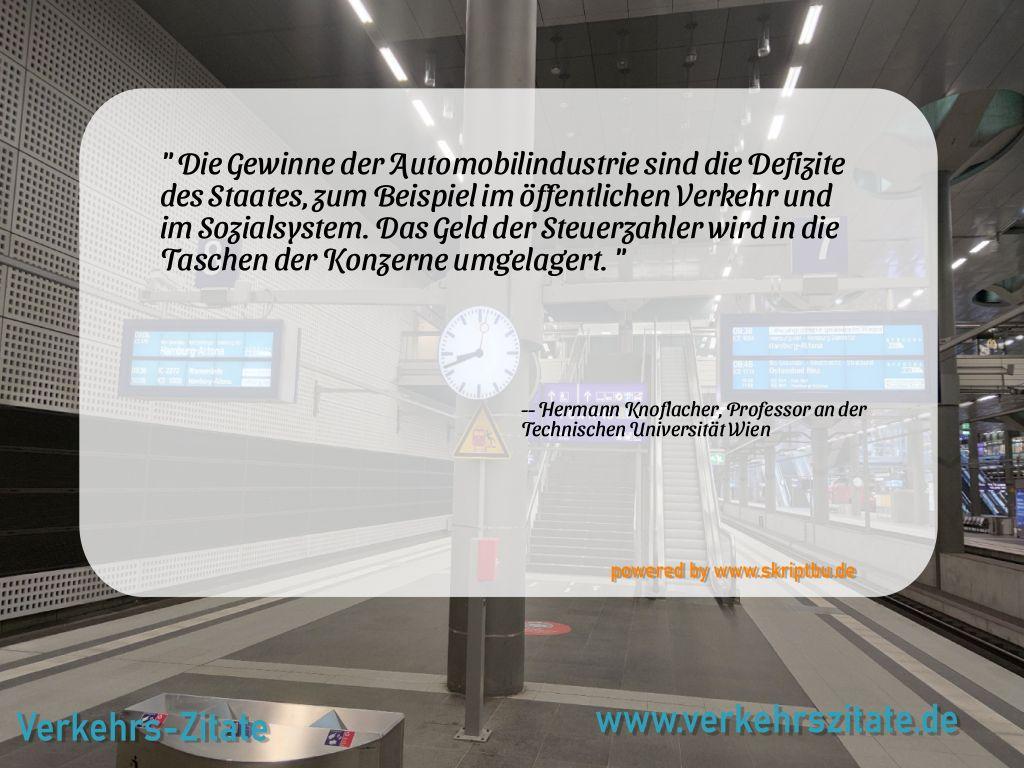 Die Gewinne der Automobilindustrie sind die Defizite des Staates, zum Beispiel im öffentlichen Verkehr und im Sozialsystem. Das Geld der Steuerzahler wird in die Taschen der Konzerne umgelagert., Hermann Knoflacher, Professor an der Technischen Universität Wien