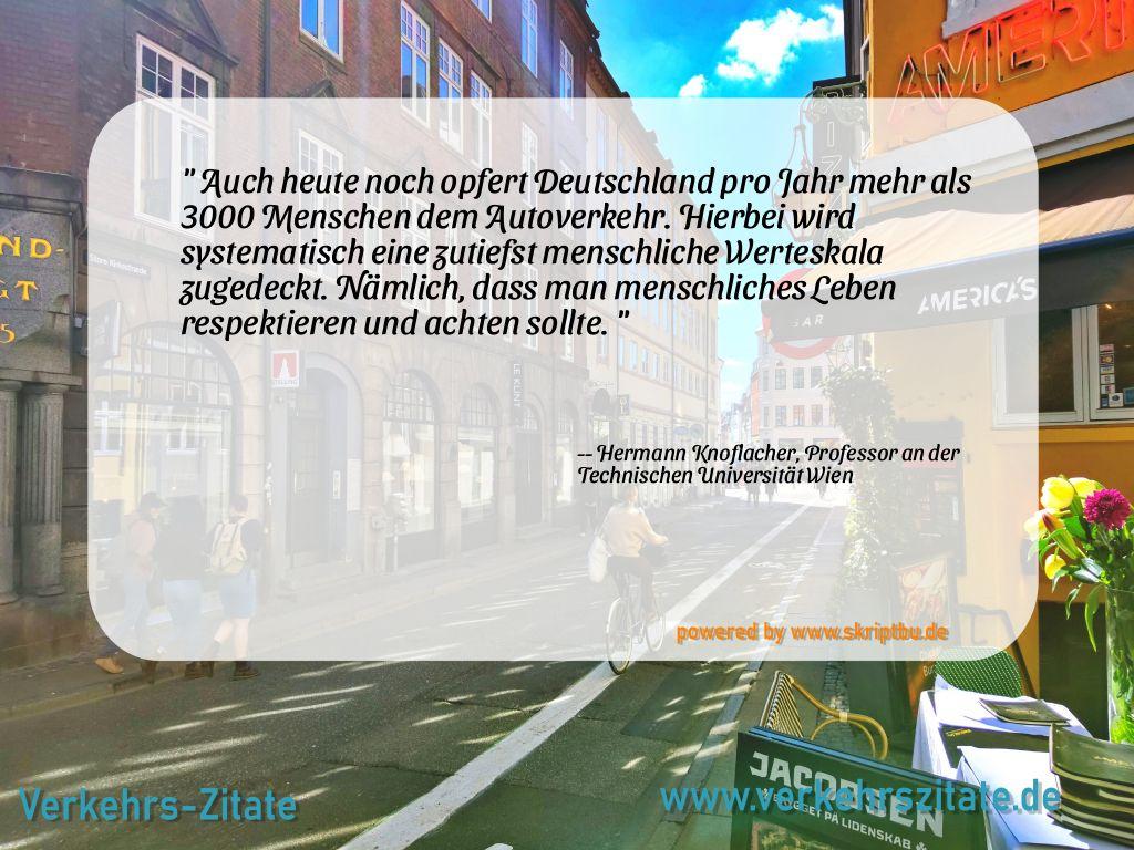 Auch heute noch opfert Deutschland pro Jahr mehr als 3000 Menschen dem Autoverkehr. Hierbei wird systematisch eine zutiefst menschliche Werteskala zugedeckt. Nämlich, dass man menschliches Leben respektieren und achten sollte., Hermann Knoflacher, Professor an der Technischen Universität Wien