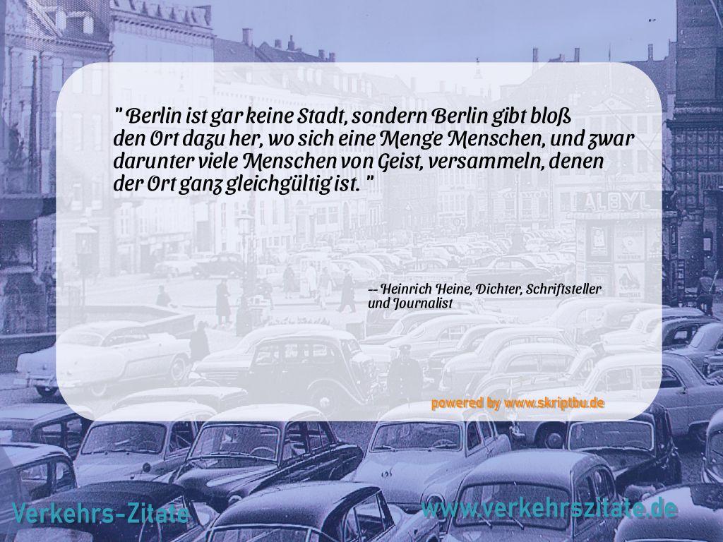 Berlin ist gar keine Stadt, sondern Berlin gibt bloß den Ort dazu her, wo sich eine Menge Menschen, und zwar darunter viele Menschen von Geist, versammeln, denen der Ort ganz gleichgültig ist., Heinrich Heine, Dichter, Schriftsteller und Journalist