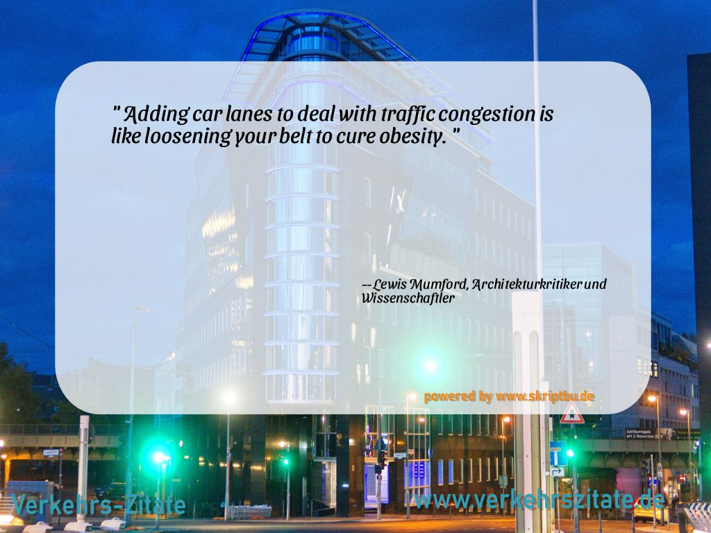 Adding car lanes to deal with traffic congestion is like loosening your belt to cure obesity., Lewis Mumford, Architekturkritiker und Wissenschaftler